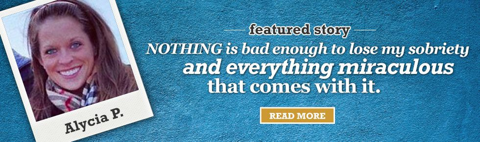 """Nothing is bad enough to lose my sobriety and everything miraculous that comes with it."" -- Alycia P."